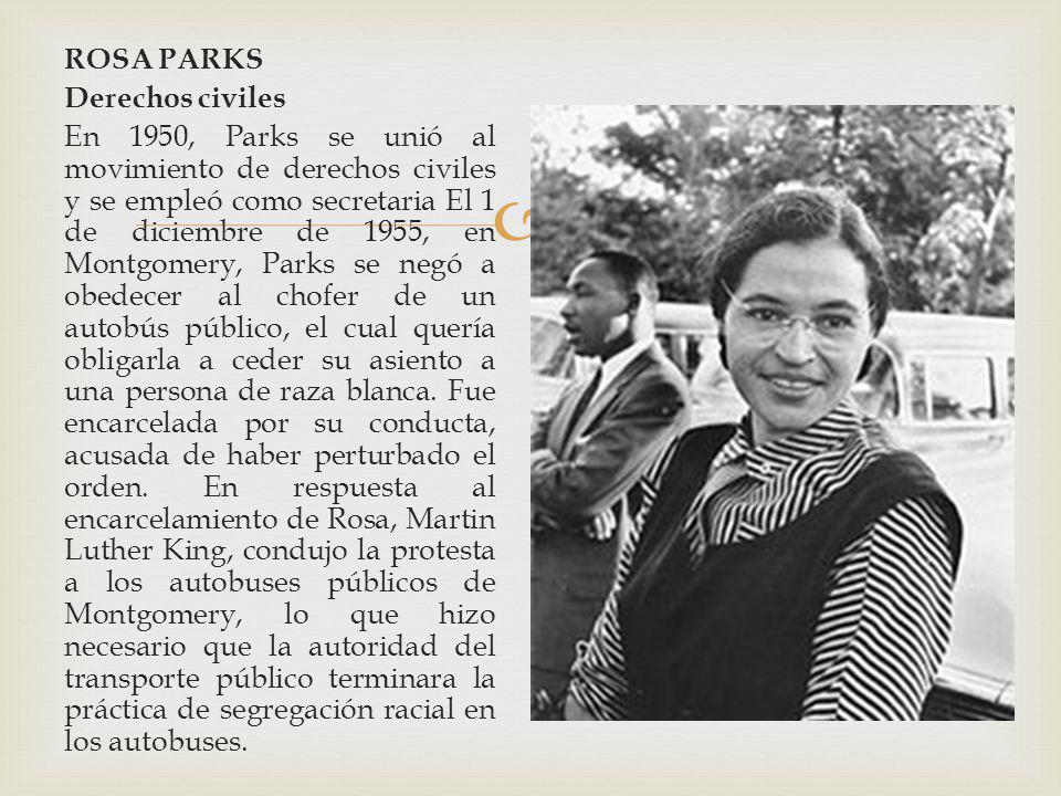 ROSA PARKS Derechos civiles En 1950, Parks se unió al movimiento de derechos civiles y se empleó como secretaria El 1 de diciembre de 1955, en Montgomery, Parks se negó a obedecer al chofer de un autobús público, el cual quería obligarla a ceder su asiento a una persona de raza blanca.