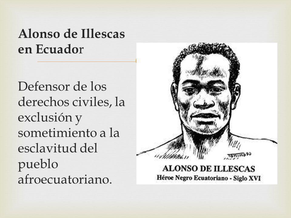 Alonso de Illescas en Ecuado r Defensor de los derechos civiles, la exclusión y sometimiento a la esclavitud del pueblo afroecuatoriano.