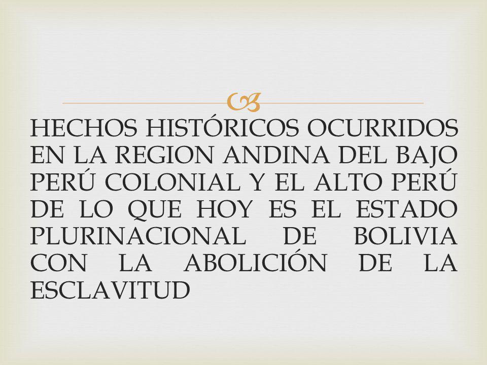 HECHOS HISTÓRICOS OCURRIDOS EN LA REGION ANDINA DEL BAJO PERÚ COLONIAL Y EL ALTO PERÚ DE LO QUE HOY ES EL ESTADO PLURINACIONAL DE BOLIVIA CON LA ABOLICIÓN DE LA ESCLAVITUD