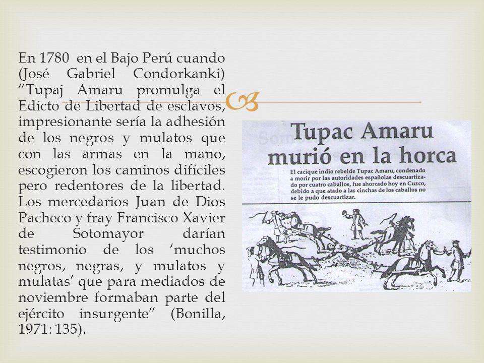 En 1780 en el Bajo Perú cuando (José Gabriel Condorkanki) Tupaj Amaru promulga el Edicto de Libertad de esclavos, impresionante sería la adhesión de los negros y mulatos que con las armas en la mano, escogieron los caminos difíciles pero redentores de la libertad.