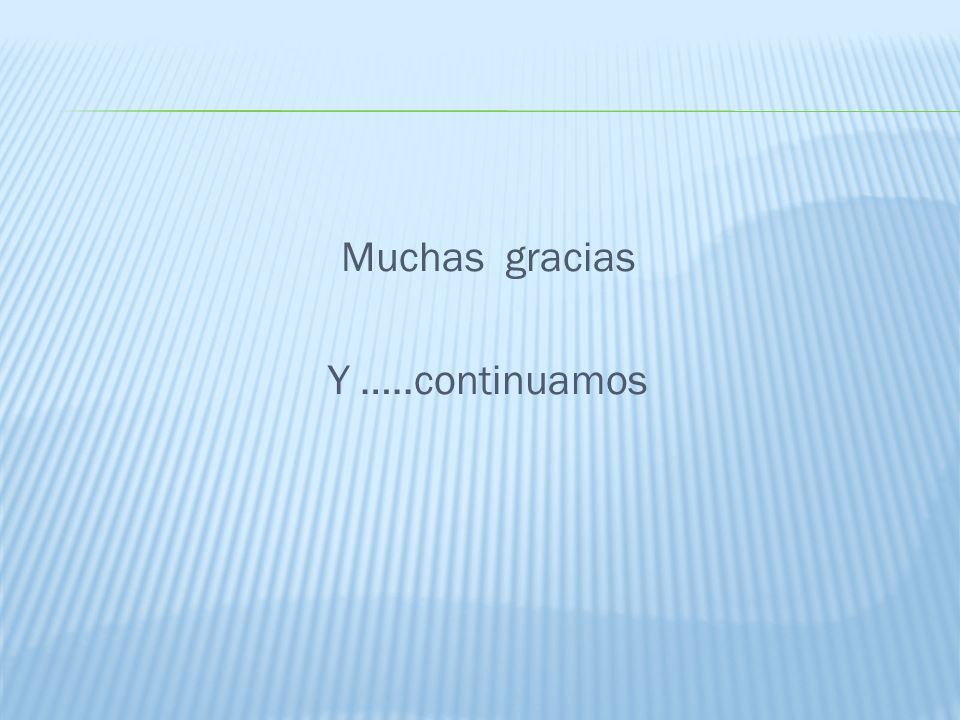 Muchas gracias Y …..continuamos