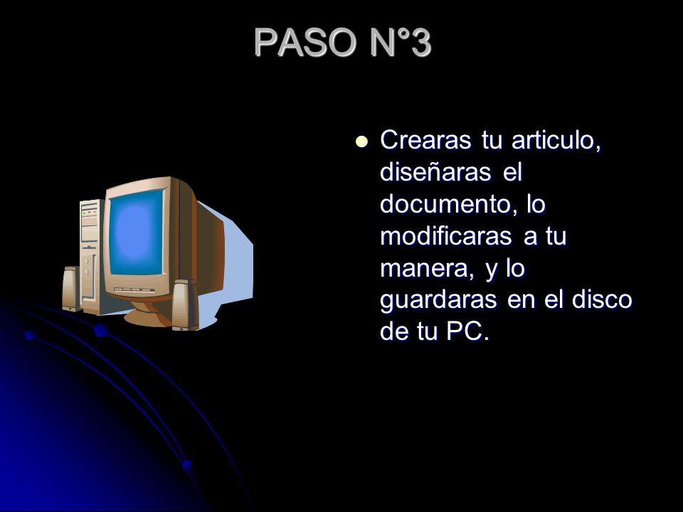 PASO N°3 Crearas tu articulo, diseñaras el documento, lo modificaras a tu manera, y lo guardaras en el disco de tu PC.