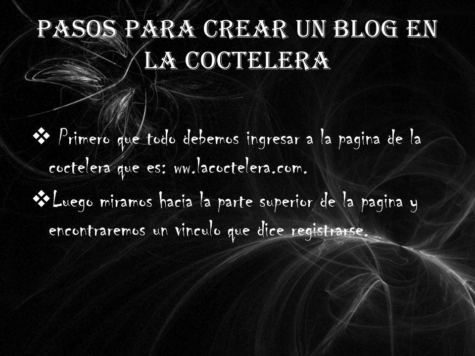 PASOS PARA CREAR UN BLOG EN LA COCTELERA Primero que todo debemos ingresar a la pagina de la coctelera que es: ww.lacoctelera.com.