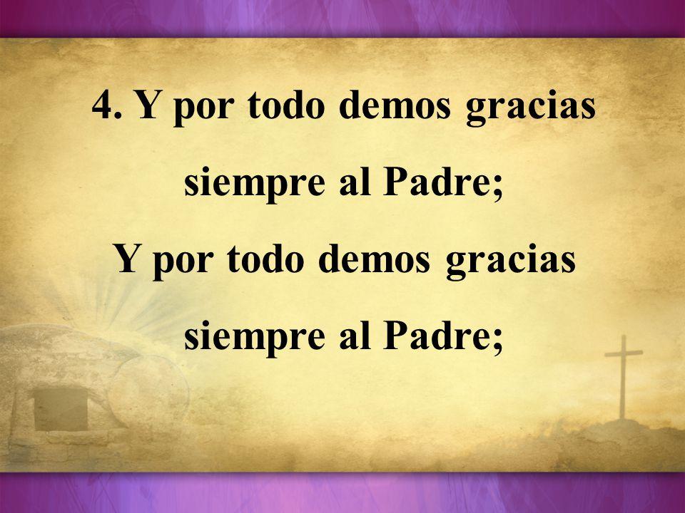4. Y por todo demos gracias siempre al Padre; Y por todo demos gracias siempre al Padre;