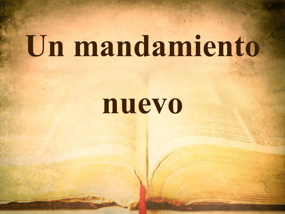 1.Un mandamiento nuevo os doy: Que os améis unos a otros, Un mandamiento nuevo os doy