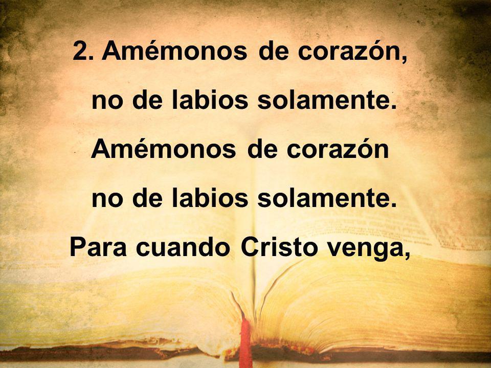 2. Amémonos de corazón, no de labios solamente. Amémonos de corazón no de labios solamente. Para cuando Cristo venga,