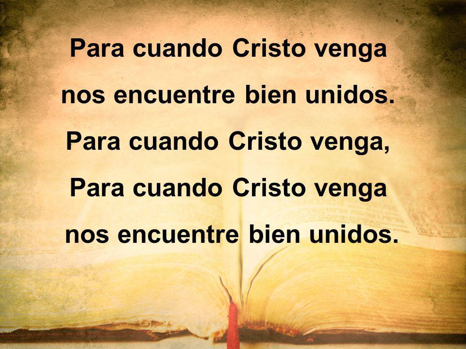 Para cuando Cristo venga nos encuentre bien unidos. Para cuando Cristo venga, Para cuando Cristo venga nos encuentre bien unidos.