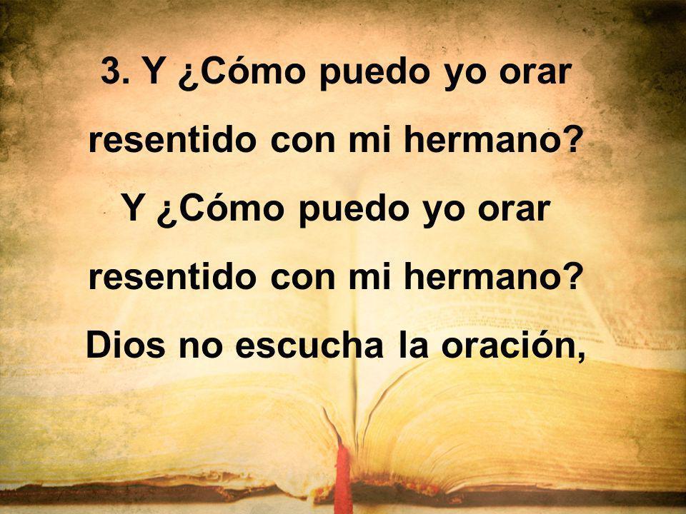 3. Y ¿Cómo puedo yo orar resentido con mi hermano? Y ¿Cómo puedo yo orar resentido con mi hermano? Dios no escucha la oración,