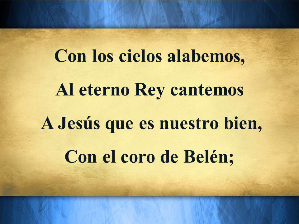 Con los cielos alabemos, Al eterno Rey cantemos A Jesús que es nuestro bien, Con el coro de Belén;