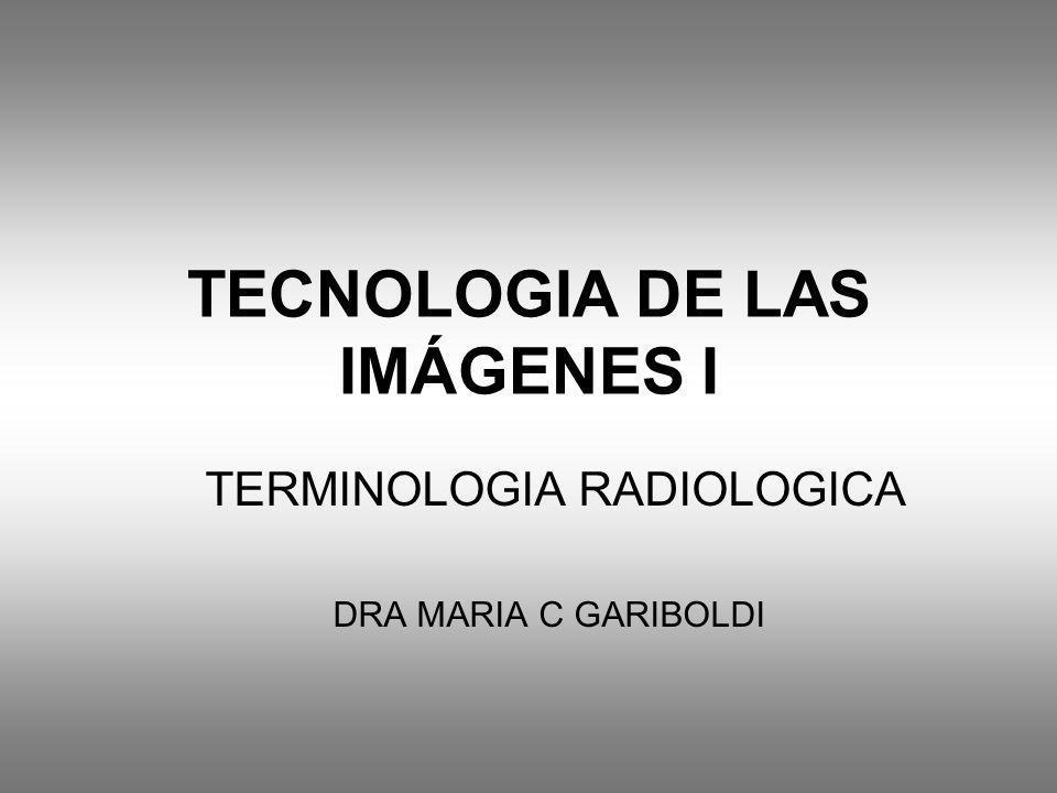 TECNOLOGIA DE LAS IMÁGENES I TERMINOLOGIA RADIOLOGICA DRA MARIA C GARIBOLDI