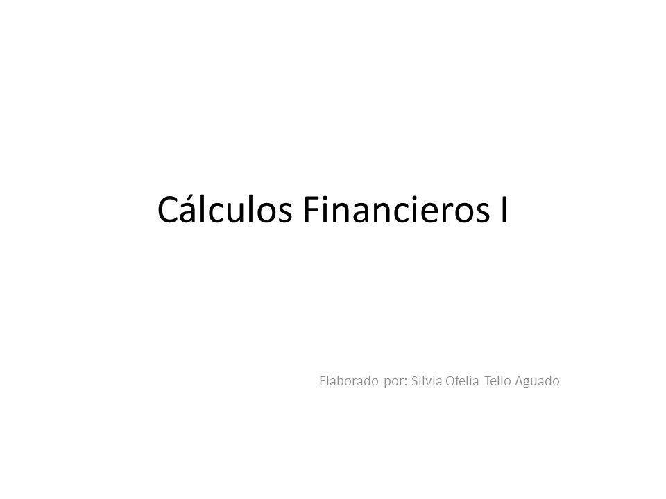 Cálculos Financieros I Elaborado por: Silvia Ofelia Tello Aguado