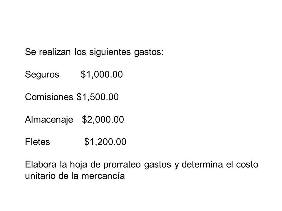 Se realizan los siguientes gastos: Seguros $1,000.00 Comisiones $1,500.00 Almacenaje $2,000.00 Fletes $1,200.00 Elabora la hoja de prorrateo gastos y
