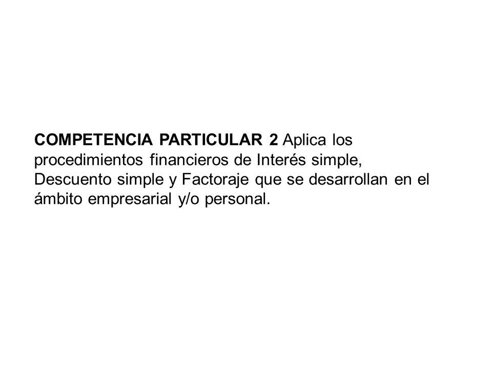 COMPETENCIA PARTICULAR 2 Aplica los procedimientos financieros de Interés simple, Descuento simple y Factoraje que se desarrollan en el ámbito empresa