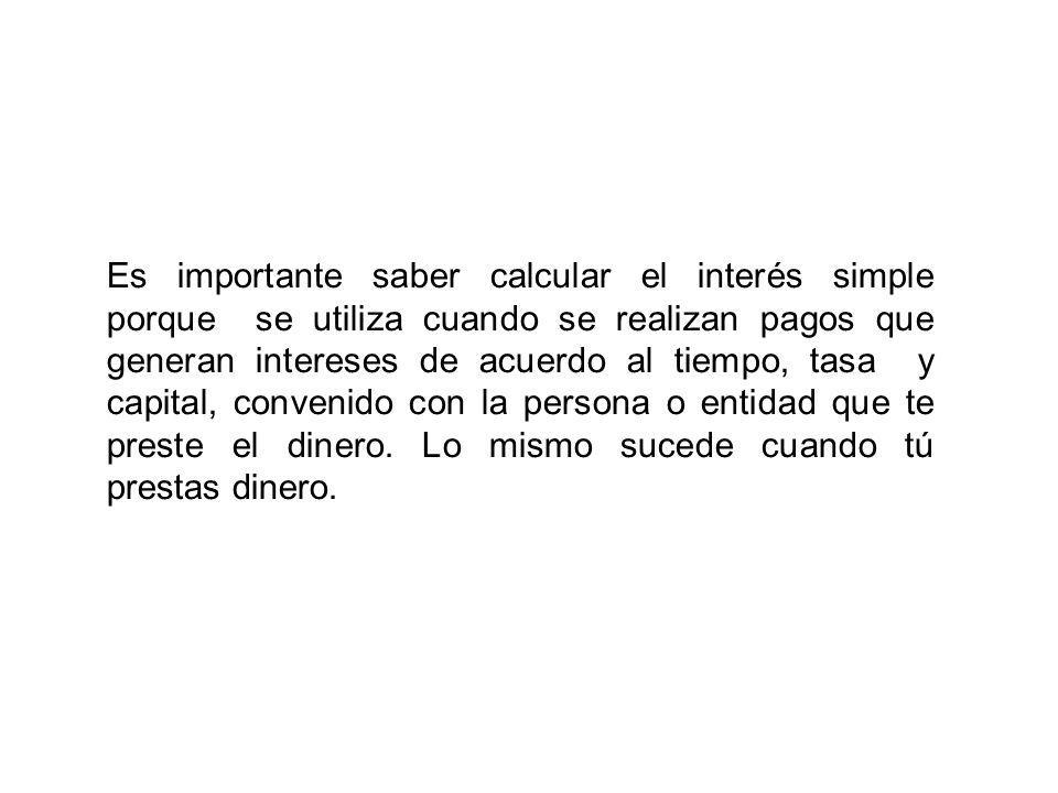 Es importante saber calcular el interés simple porque se utiliza cuando se realizan pagos que generan intereses de acuerdo al tiempo, tasa y capital,