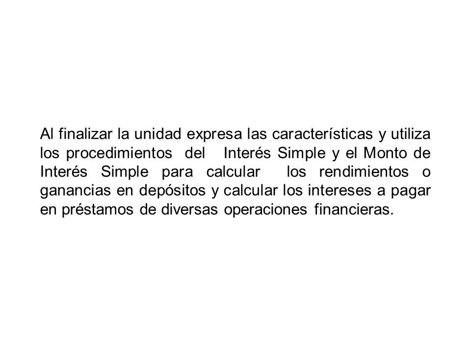 Al finalizar la unidad expresa las características y utiliza los procedimientos del Interés Simple y el Monto de Interés Simple para calcular los rend
