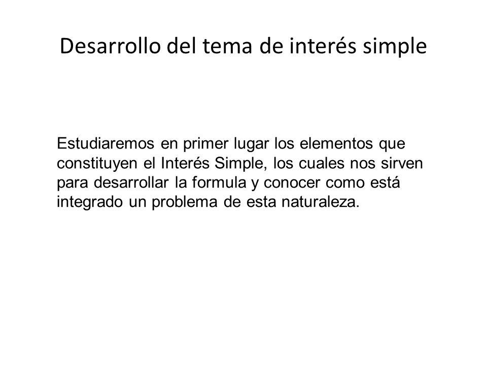 Desarrollo del tema de interés simple Estudiaremos en primer lugar los elementos que constituyen el Interés Simple, los cuales nos sirven para desarro