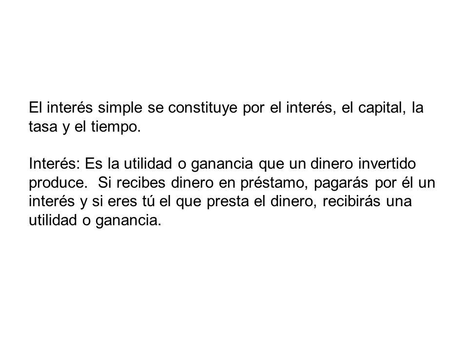 El interés simple se constituye por el interés, el capital, la tasa y el tiempo. Interés: Es la utilidad o ganancia que un dinero invertido produce. S