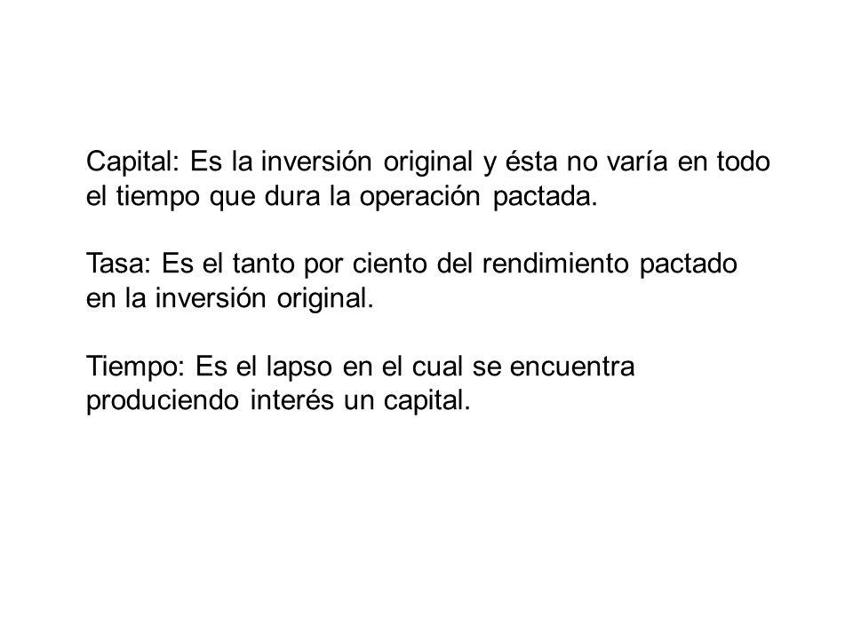 Capital: Es la inversión original y ésta no varía en todo el tiempo que dura la operación pactada. Tasa: Es el tanto por ciento del rendimiento pactad