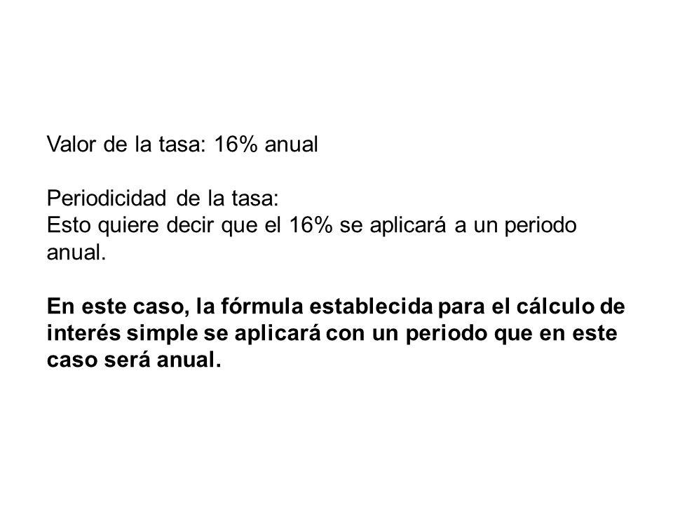 Valor de la tasa: 16% anual Periodicidad de la tasa: Esto quiere decir que el 16% se aplicará a un periodo anual. En este caso, la fórmula establecida