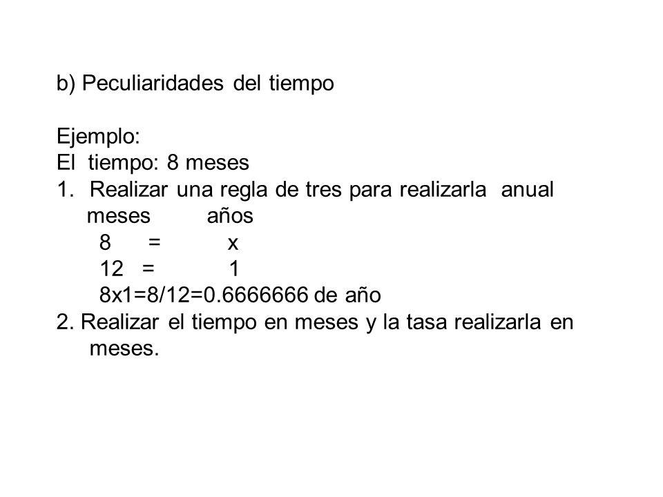 b) Peculiaridades del tiempo Ejemplo: El tiempo: 8 meses 1.Realizar una regla de tres para realizarla anual meses años 8 = x 12 = 1 8x1=8/12=0.6666666