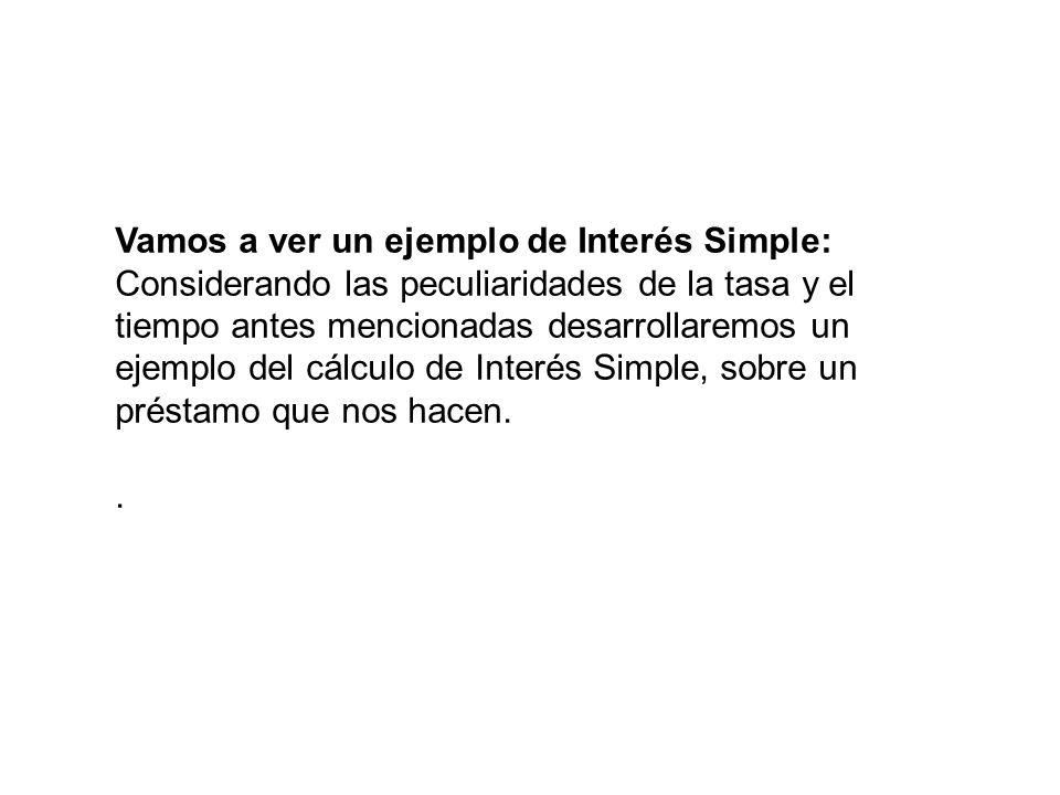 Vamos a ver un ejemplo de Interés Simple: Considerando las peculiaridades de la tasa y el tiempo antes mencionadas desarrollaremos un ejemplo del cálc