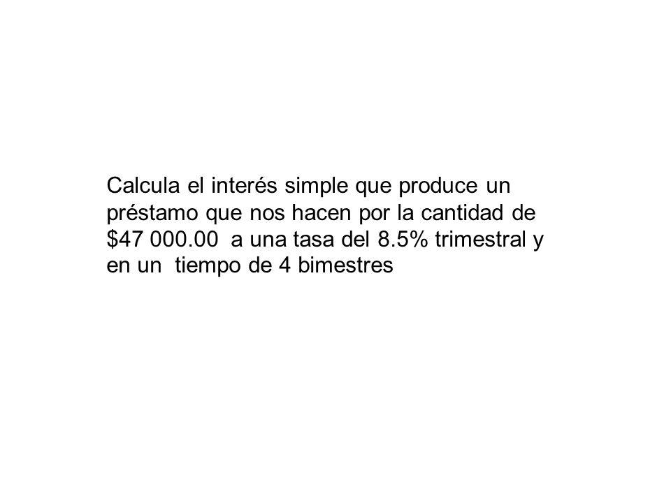 Calcula el interés simple que produce un préstamo que nos hacen por la cantidad de $47 000.00 a una tasa del 8.5% trimestral y en un tiempo de 4 bimes