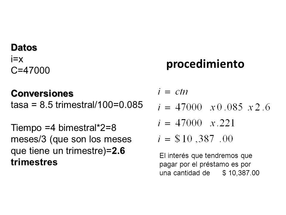 Datos i=x C=47000Conversiones tasa = 8.5 trimestral/100=0.085 Tiempo =4 bimestral*2=8 meses/3 (que son los meses que tiene un trimestre)=2.6 trimestre