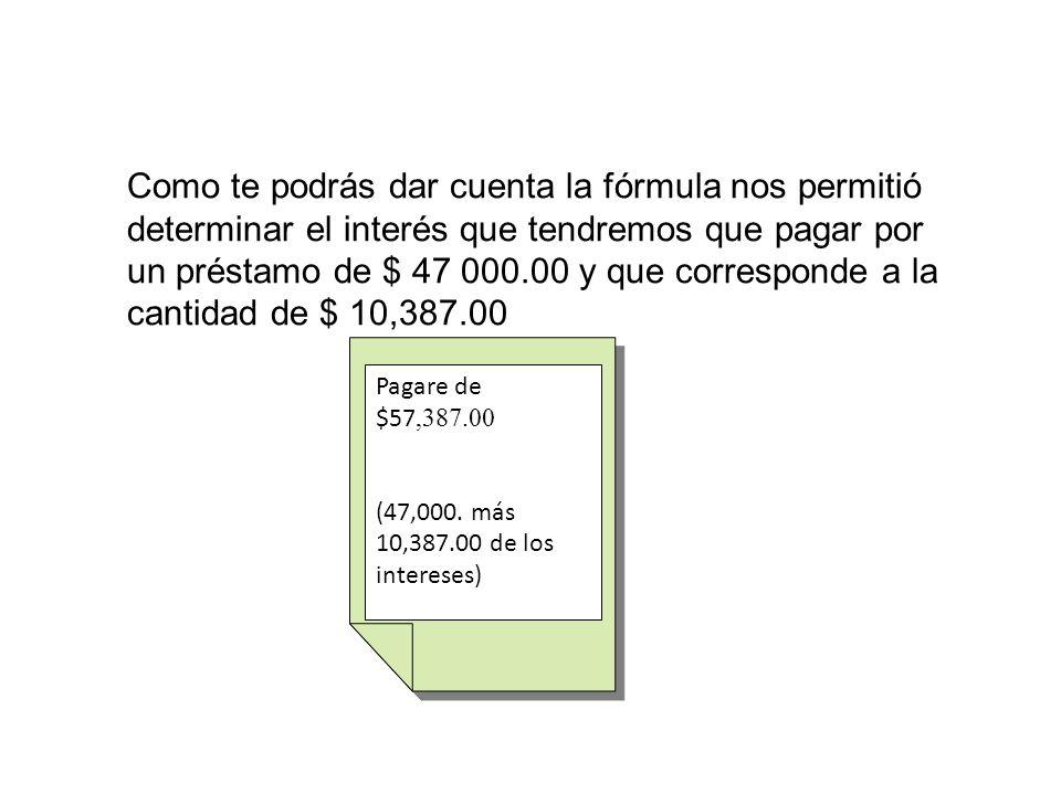 Como te podrás dar cuenta la fórmula nos permitió determinar el interés que tendremos que pagar por un préstamo de $ 47 000.00 y que corresponde a la