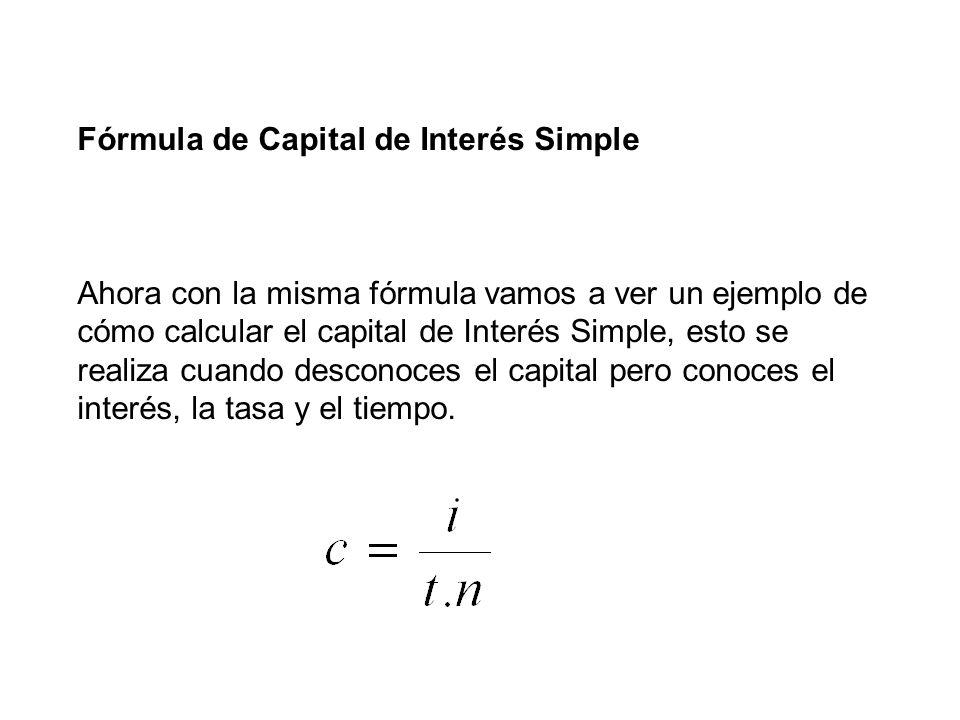 Fórmula de Capital de Interés Simple Ahora con la misma fórmula vamos a ver un ejemplo de cómo calcular el capital de Interés Simple, esto se realiza