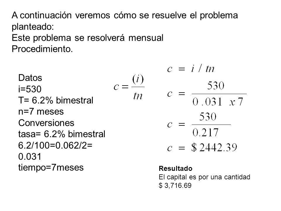 A continuación veremos cómo se resuelve el problema planteado: Este problema se resolverá mensual Procedimiento. Datos i=530 T= 6.2% bimestral n=7 mes
