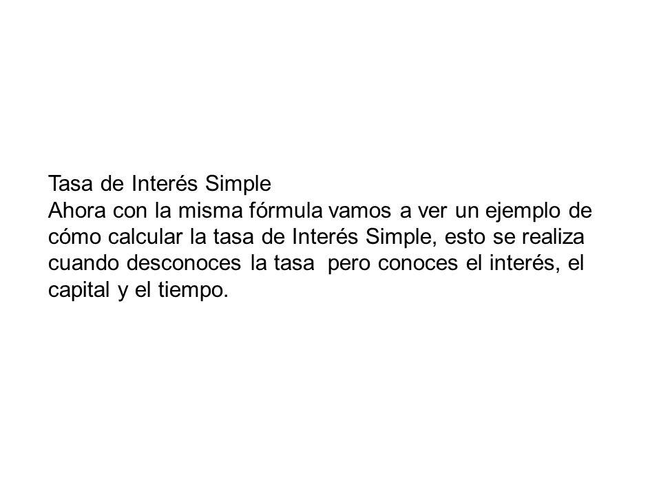Tasa de Interés Simple Ahora con la misma fórmula vamos a ver un ejemplo de cómo calcular la tasa de Interés Simple, esto se realiza cuando desconoces