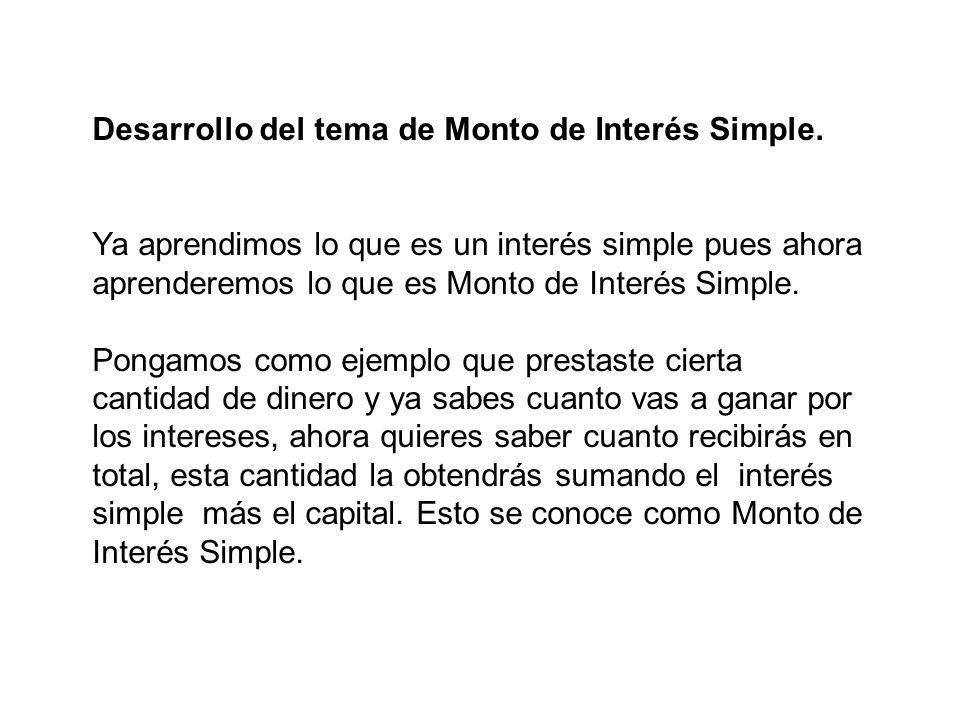 Desarrollo del tema de Monto de Interés Simple. Ya aprendimos lo que es un interés simple pues ahora aprenderemos lo que es Monto de Interés Simple. P