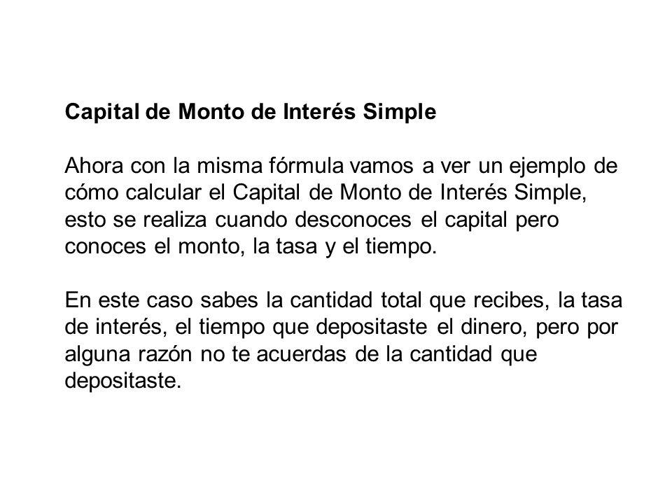 Capital de Monto de Interés Simple Ahora con la misma fórmula vamos a ver un ejemplo de cómo calcular el Capital de Monto de Interés Simple, esto se r
