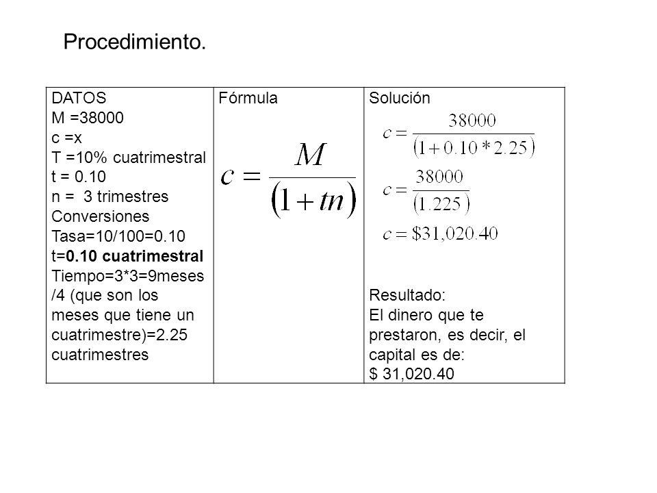DATOS M =38000 c =x T =10% cuatrimestral t = 0.10 n = 3 trimestres Conversiones Tasa=10/100=0.10 t=0.10 cuatrimestral Tiempo=3*3=9meses /4 (que son lo