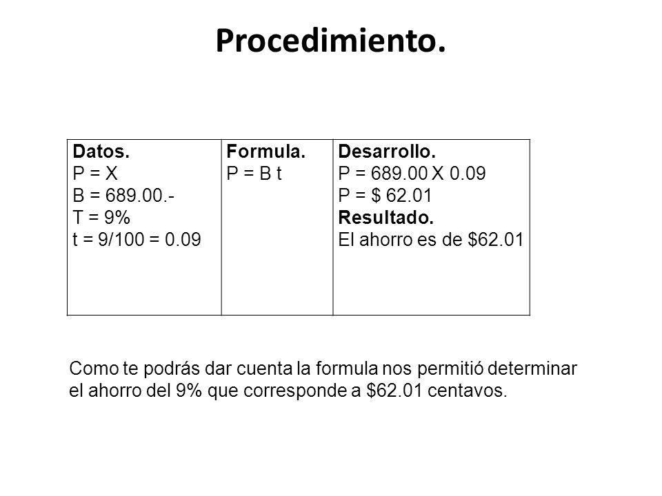 Procedimiento. Datos. P = X B = 689.00.- T = 9% t = 9/100 = 0.09 Formula. P = B t Desarrollo. P = 689.00 X 0.09 P = $ 62.01 Resultado. El ahorro es de