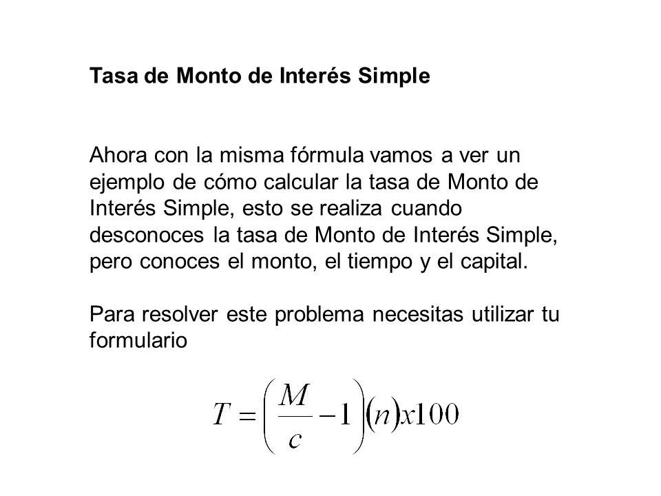 Tasa de Monto de Interés Simple Ahora con la misma fórmula vamos a ver un ejemplo de cómo calcular la tasa de Monto de Interés Simple, esto se realiza