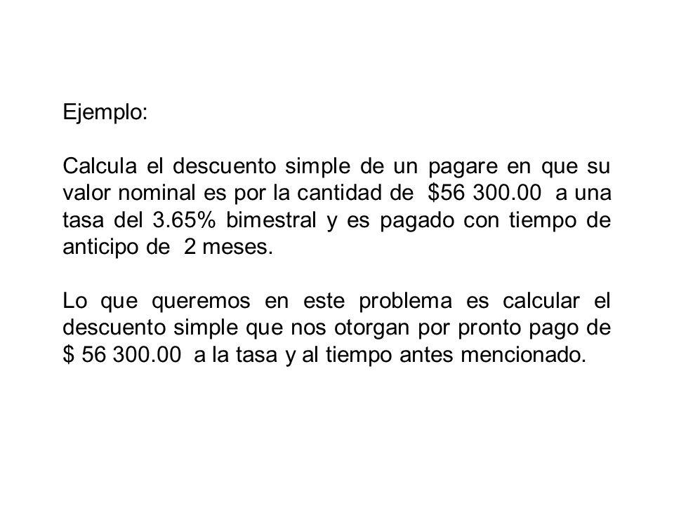 Ejemplo: Calcula el descuento simple de un pagare en que su valor nominal es por la cantidad de $56 300.00 a una tasa del 3.65% bimestral y es pagado