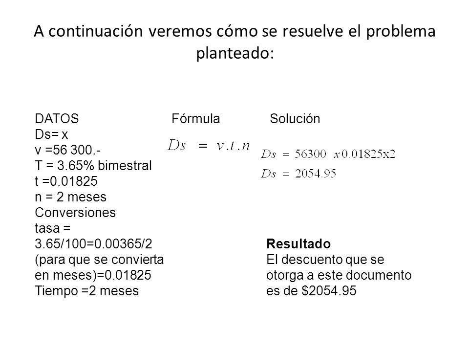 A continuación veremos cómo se resuelve el problema planteado: DATOS Ds= x v =56 300.- T = 3.65% bimestral t =0.01825 n = 2 meses Conversiones tasa =