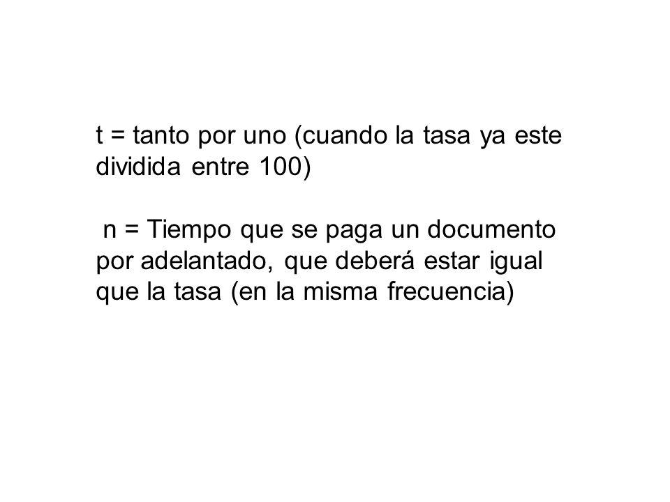 t = tanto por uno (cuando la tasa ya este dividida entre 100) n = Tiempo que se paga un documento por adelantado, que deberá estar igual que la tasa (
