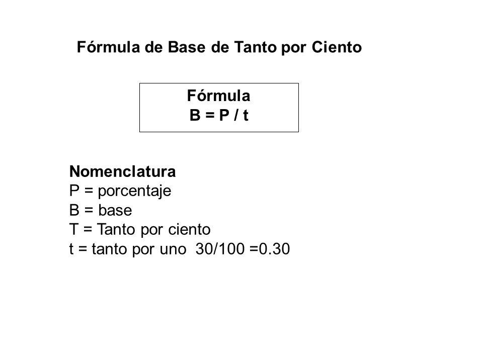 Fórmula de Base de Tanto por Ciento Fórmula B = P / t Nomenclatura P = porcentaje B = base T = Tanto por ciento t = tanto por uno 30/100 =0.30