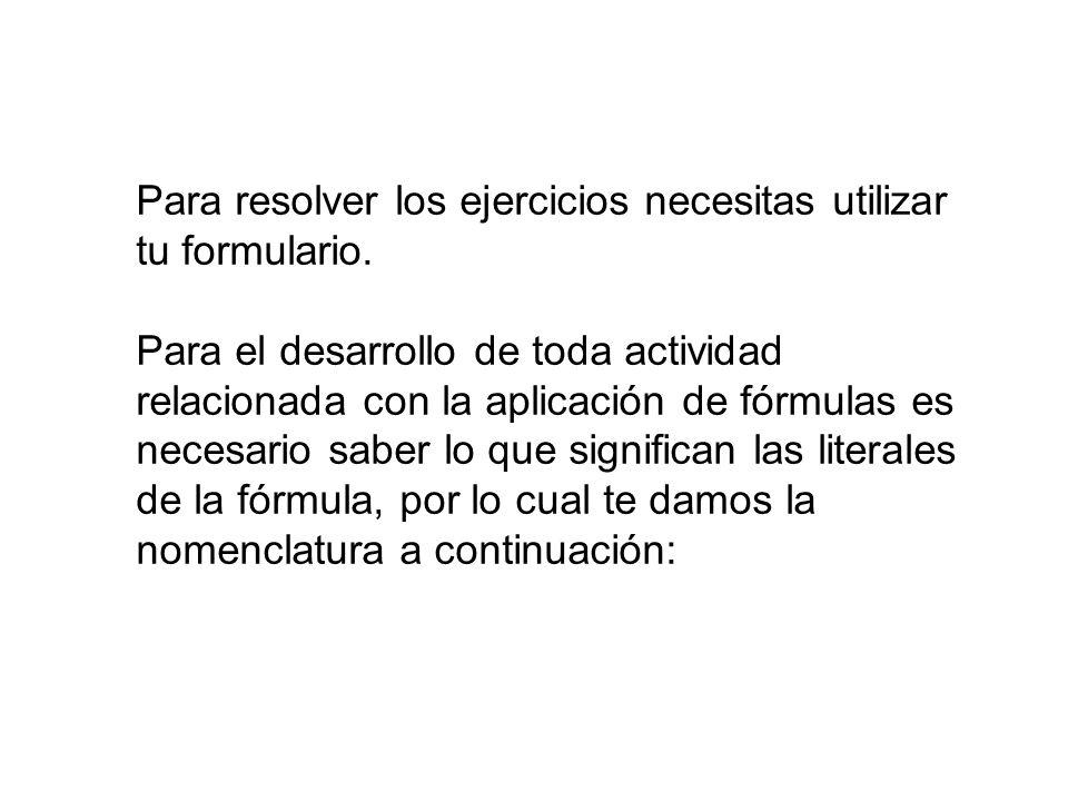 Para resolver los ejercicios necesitas utilizar tu formulario. Para el desarrollo de toda actividad relacionada con la aplicación de fórmulas es neces