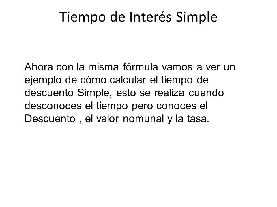 Tiempo de Interés Simple Ahora con la misma fórmula vamos a ver un ejemplo de cómo calcular el tiempo de descuento Simple, esto se realiza cuando desc