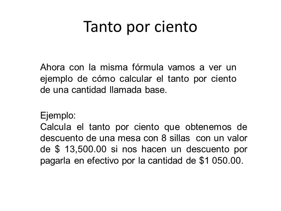 Tanto por ciento Ahora con la misma fórmula vamos a ver un ejemplo de cómo calcular el tanto por ciento de una cantidad llamada base. Ejemplo: Calcula