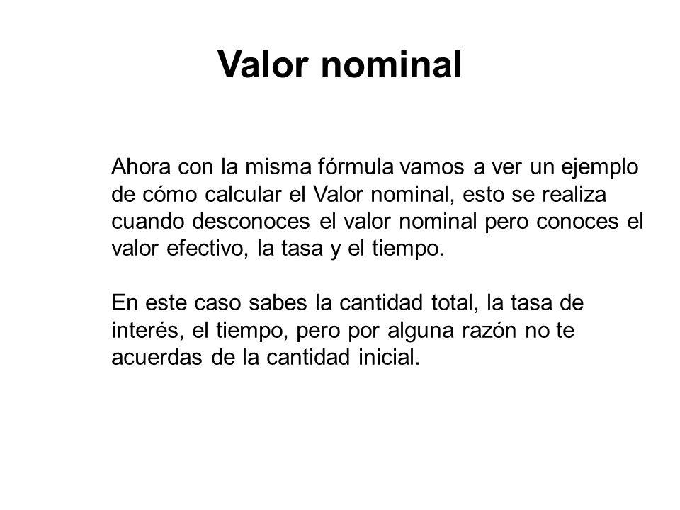 Valor nominal Ahora con la misma fórmula vamos a ver un ejemplo de cómo calcular el Valor nominal, esto se realiza cuando desconoces el valor nominal