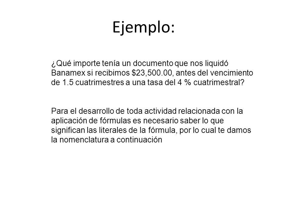 Ejemplo: ¿Qué importe tenía un documento que nos liquidó Banamex si recibimos $23,500.00, antes del vencimiento de 1.5 cuatrimestres a una tasa del 4