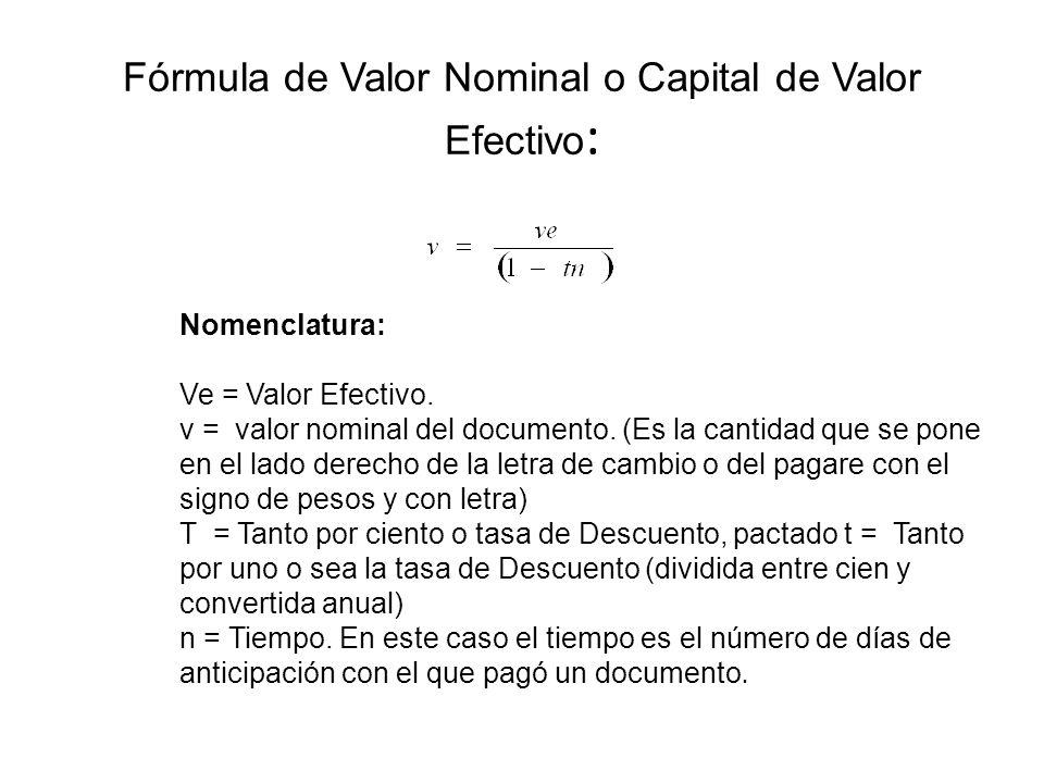 Fórmula de Valor Nominal o Capital de Valor Efectivo : Nomenclatura: Ve = Valor Efectivo. v = valor nominal del documento. (Es la cantidad que se pone