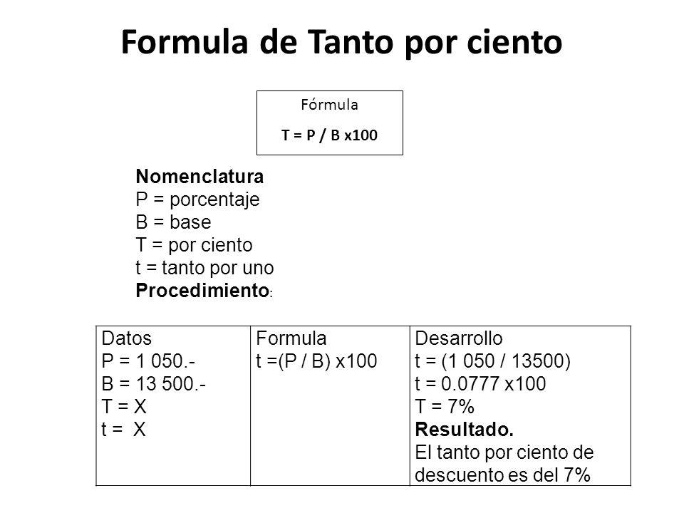 Formula de Tanto por ciento Datos P = 1 050.- B = 13 500.- T = X t = X Formula t =(P / B) x100 Desarrollo t = (1 050 / 13500) t = 0.0777 x100 T = 7% R