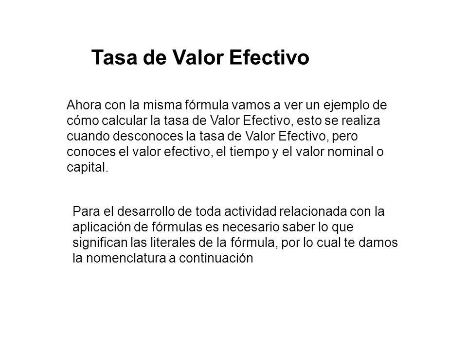 Tasa de Valor Efectivo Ahora con la misma fórmula vamos a ver un ejemplo de cómo calcular la tasa de Valor Efectivo, esto se realiza cuando desconoces