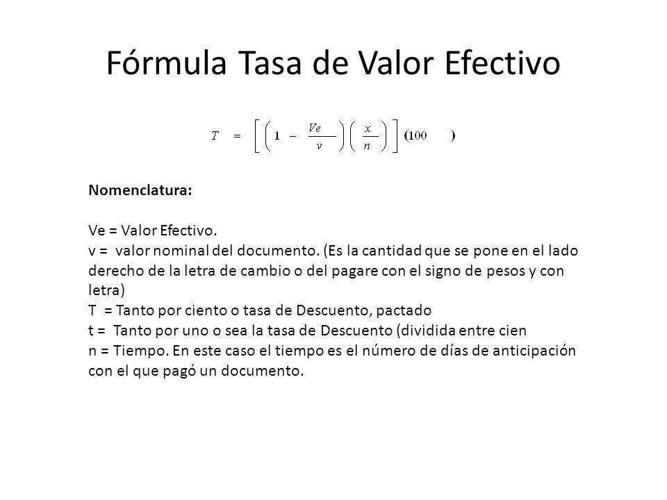 Fórmula Tasa de Valor Efectivo Nomenclatura: Ve = Valor Efectivo. v = valor nominal del documento. (Es la cantidad que se pone en el lado derecho de l