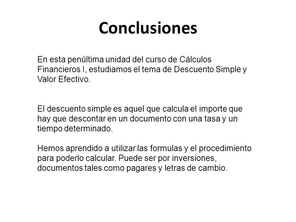 Conclusiones En esta penúltima unidad del curso de Cálculos Financieros I, estudiamos el tema de Descuento Simple y Valor Efectivo. El descuento simpl